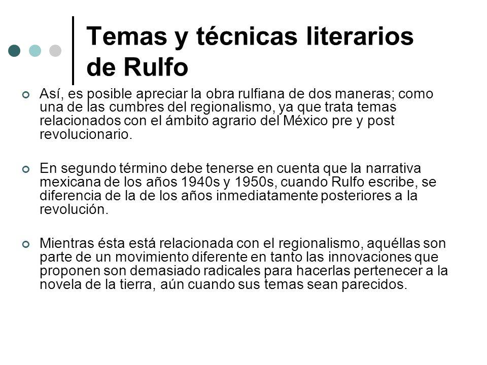 Temas y técnicas literarios de Rulfo Así, es posible apreciar la obra rulfiana de dos maneras; como una de las cumbres del regionalismo, ya que trata
