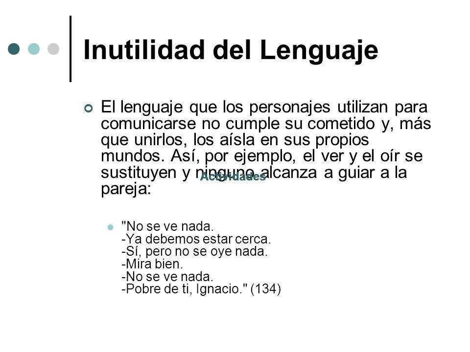 Inutilidad del Lenguaje El lenguaje que los personajes utilizan para comunicarse no cumple su cometido y, más que unirlos, los aísla en sus propios mu