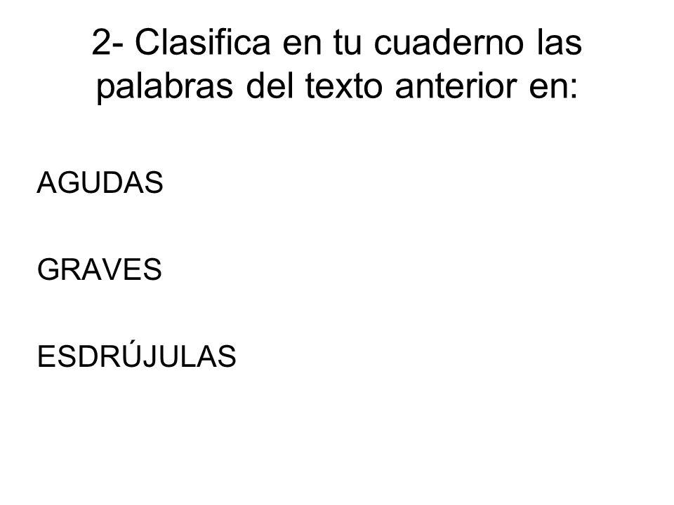 2- Clasifica en tu cuaderno las palabras del texto anterior en: AGUDAS GRAVES ESDRÚJULAS