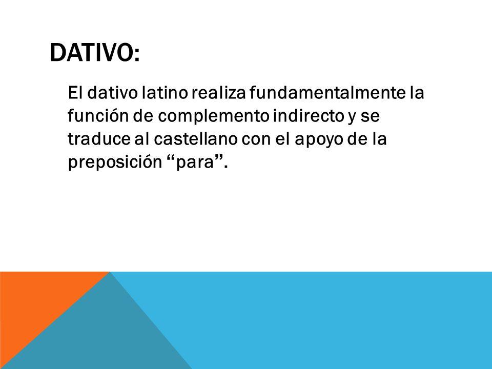 DATIVO: El dativo latino realiza fundamentalmente la función de complemento indirecto y se traduce al castellano con el apoyo de la preposición para.