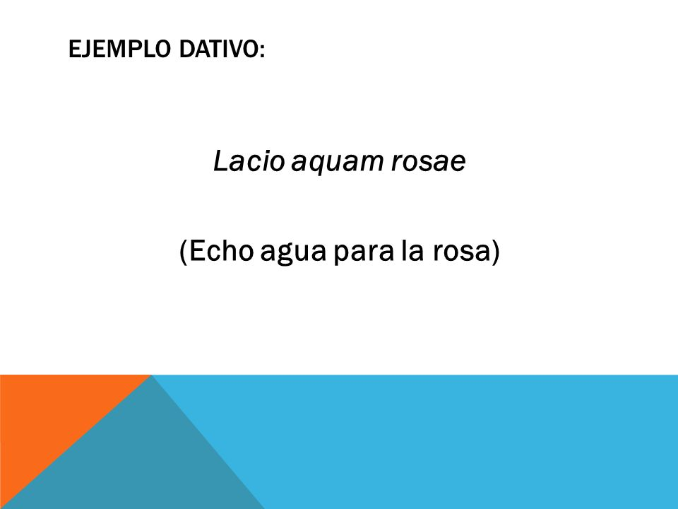 EJEMPLO DATIVO: Lacio aquam rosae (Echo agua para la rosa)