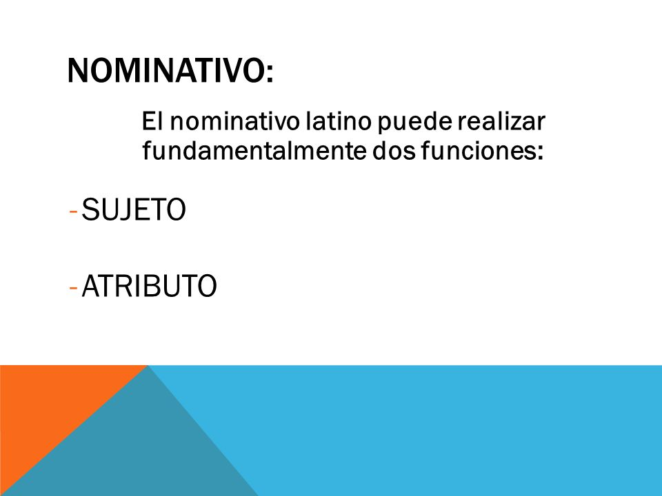 NOMINATIVO: El nominativo latino puede realizar fundamentalmente dos funciones: -SUJETO -ATRIBUTO