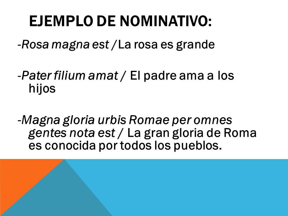 EJEMPLO DE NOMINATIVO: -Rosa magna est /La rosa es grande - Pater filium amat / El padre ama a los hijos -Magna gloria urbis Romae per omnes gentes no