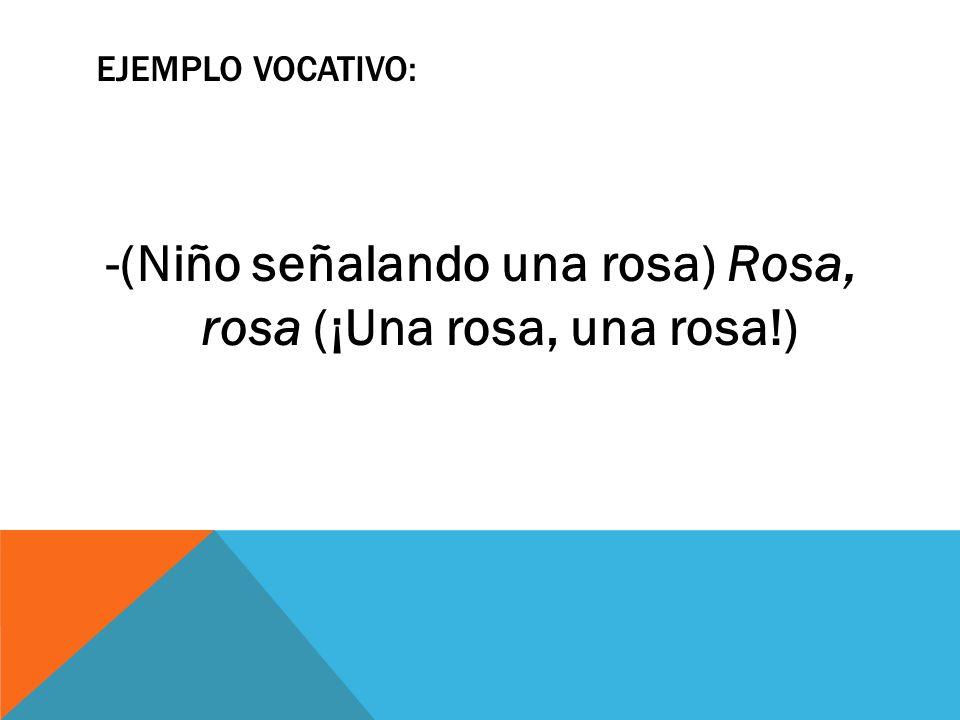 EJEMPLO VOCATIVO: -(Niño señalando una rosa) Rosa, rosa (¡Una rosa, una rosa!)