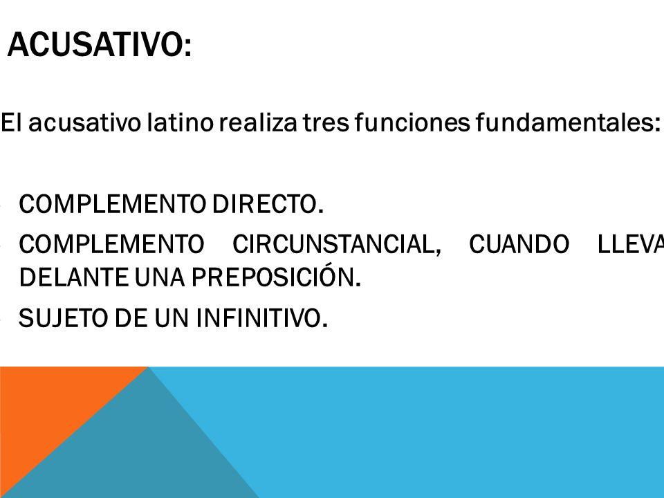 ACUSATIVO: El acusativo latino realiza tres funciones fundamentales: -COMPLEMENTO DIRECTO. -COMPLEMENTO CIRCUNSTANCIAL, CUANDO LLEVA DELANTE UNA PREPO