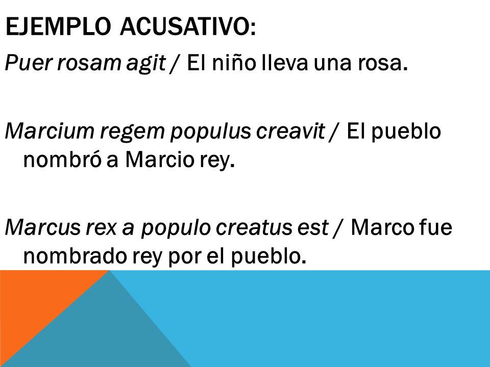 EJEMPLO ACUSATIVO: Puer rosam agit / El niño lleva una rosa. Marcium regem populus creavit / El pueblo nombró a Marcio rey. Marcus rex a populo creatu