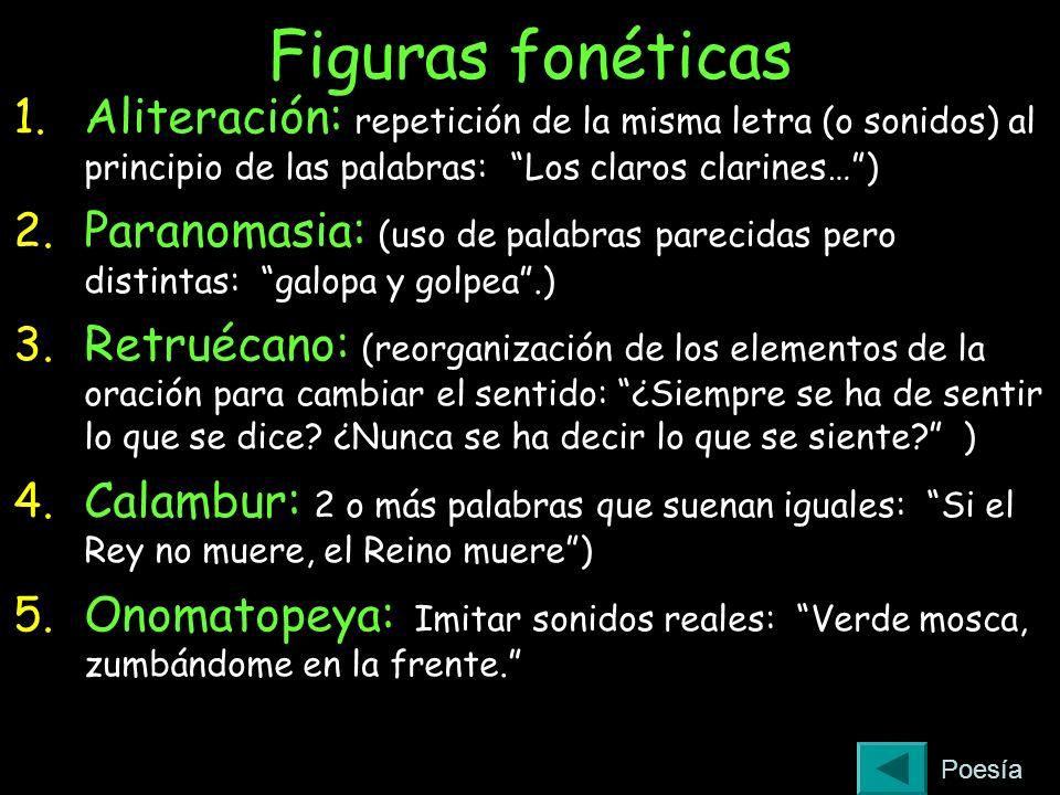 Figuras fonéticas 1. Aliteración: repetición de la misma letra (o sonidos) al principio de las palabras: Los claros clarines…) 2. Paranomasia: (uso de