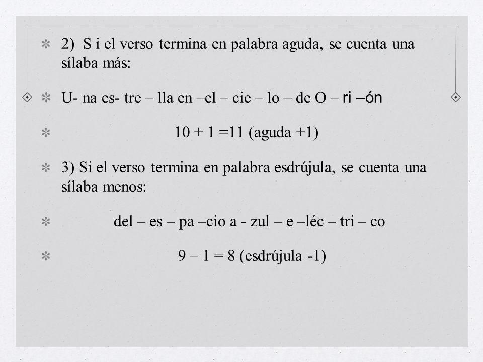 2) S i el verso termina en palabra aguda, se cuenta una sílaba más: U- na es- tre – lla en –el – cie – lo – de O – ri –ón 10 + 1 =11 (aguda +1) 3) Si