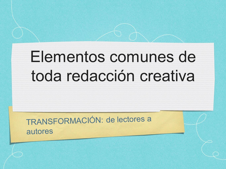TRANSFORMACIÓN: de lectores a autores Elementos comunes de toda redacción creativa