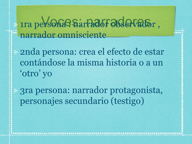 Voces: narradores 1ra persona : narrador observador, narrador omnisciente 2nda persona: crea el efecto de estar contándose la misma historia o a un otro yo 3ra persona: narrador protagonista, personajes secundario (testigo)