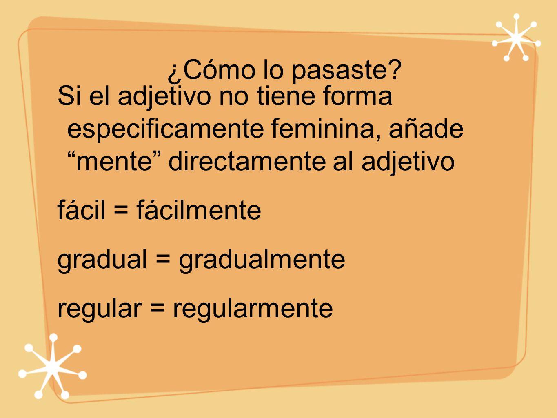 ¿Cómo lo pasaste? Si el adjetivo no tiene forma especificamente feminina, añade mente directamente al adjetivo fácil = fácilmente gradual = gradualmen