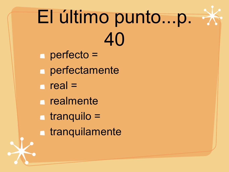 El último punto...p. 40 perfecto = perfectamente real = realmente tranquilo = tranquilamente