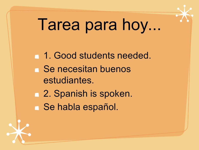 Tarea para hoy... 1. Good students needed. Se necesitan buenos estudiantes. 2. Spanish is spoken. Se habla español.