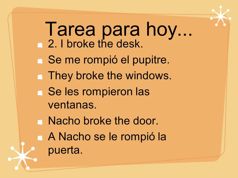 Tarea para hoy... 2. I broke the desk. Se me rompió el pupitre. They broke the windows. Se les rompieron las ventanas. Nacho broke the door. A Nacho s