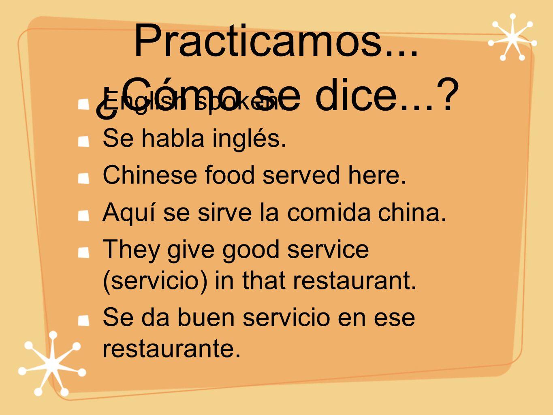 Practicamos... ¿Cómo se dice...? English spoken. Se habla inglés. Chinese food served here. Aquí se sirve la comida china. They give good service (ser