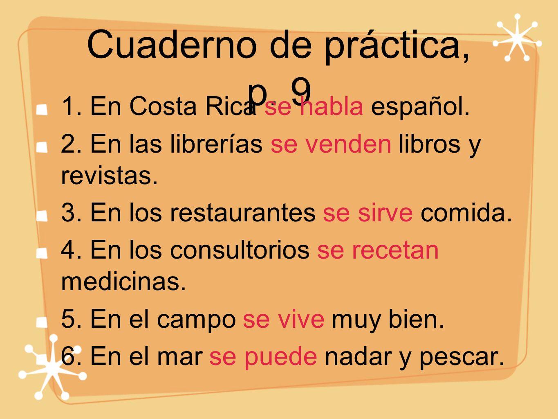 Cuaderno de práctica, p. 9 1. En Costa Rica se habla español. 2. En las librerías se venden libros y revistas. 3. En los restaurantes se sirve comida.