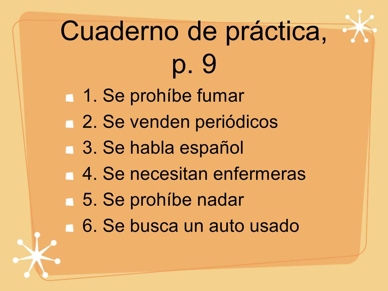 Cuaderno de práctica, p. 9 1. Se prohíbe fumar 2. Se venden periódicos 3. Se habla español 4. Se necesitan enfermeras 5. Se prohíbe nadar 6. Se busca