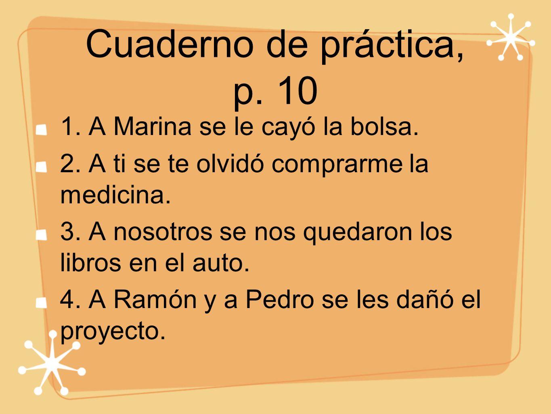 Cuaderno de práctica, p. 10 1. A Marina se le cayó la bolsa. 2. A ti se te olvidó comprarme la medicina. 3. A nosotros se nos quedaron los libros en e