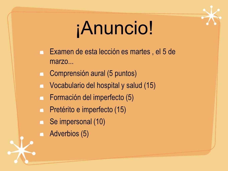 ¡Anuncio! Examen de esta lección es martes, el 5 de marzo... Comprensión aural (5 puntos) Vocabulario del hospital y salud (15) Formación del imperfec