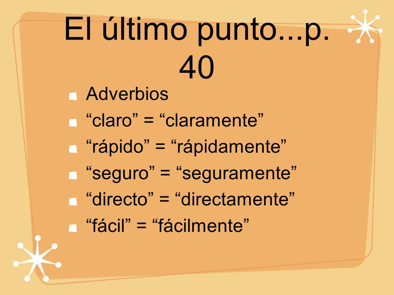 El último punto...p. 40 Adverbios claro = claramente rápido = rápidamente seguro = seguramente directo = directamente fácil = fácilmente