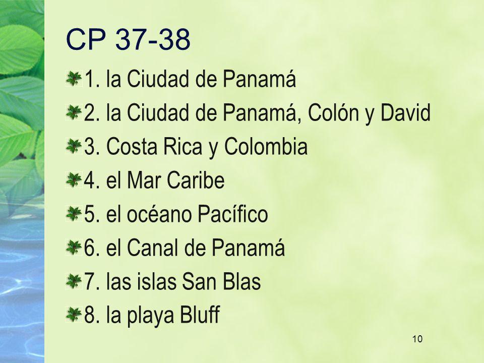 10 CP 37-38 1. la Ciudad de Panamá 2. la Ciudad de Panamá, Colón y David 3. Costa Rica y Colombia 4. el Mar Caribe 5. el océano Pacífico 6. el Canal d