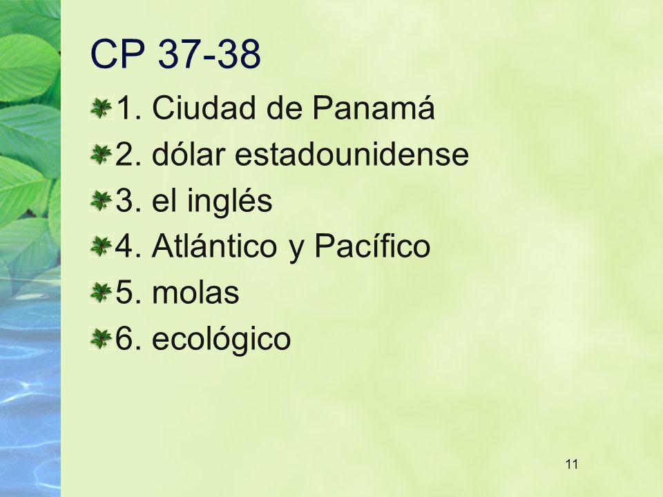 11 CP 37-38 1. Ciudad de Panamá 2. dólar estadounidense 3. el inglés 4. Atlántico y Pacífico 5. molas 6. ecológico