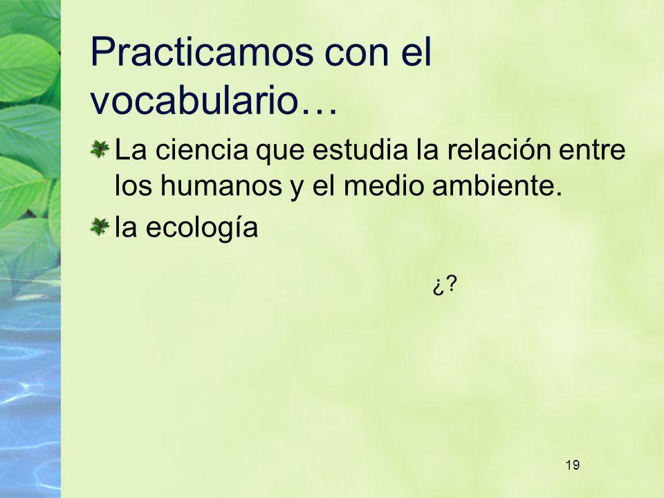 19 Practicamos con el vocabulario… La ciencia que estudia la relación entre los humanos y el medio ambiente. la ecología ¿?