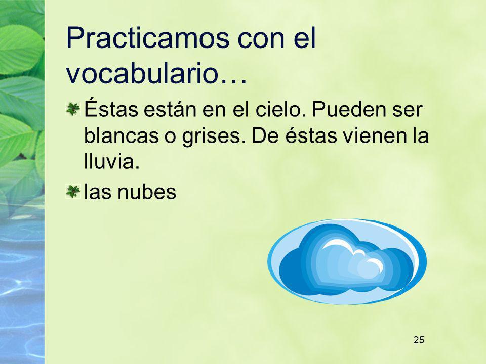 25 Practicamos con el vocabulario… Éstas están en el cielo. Pueden ser blancas o grises. De éstas vienen la lluvia. las nubes