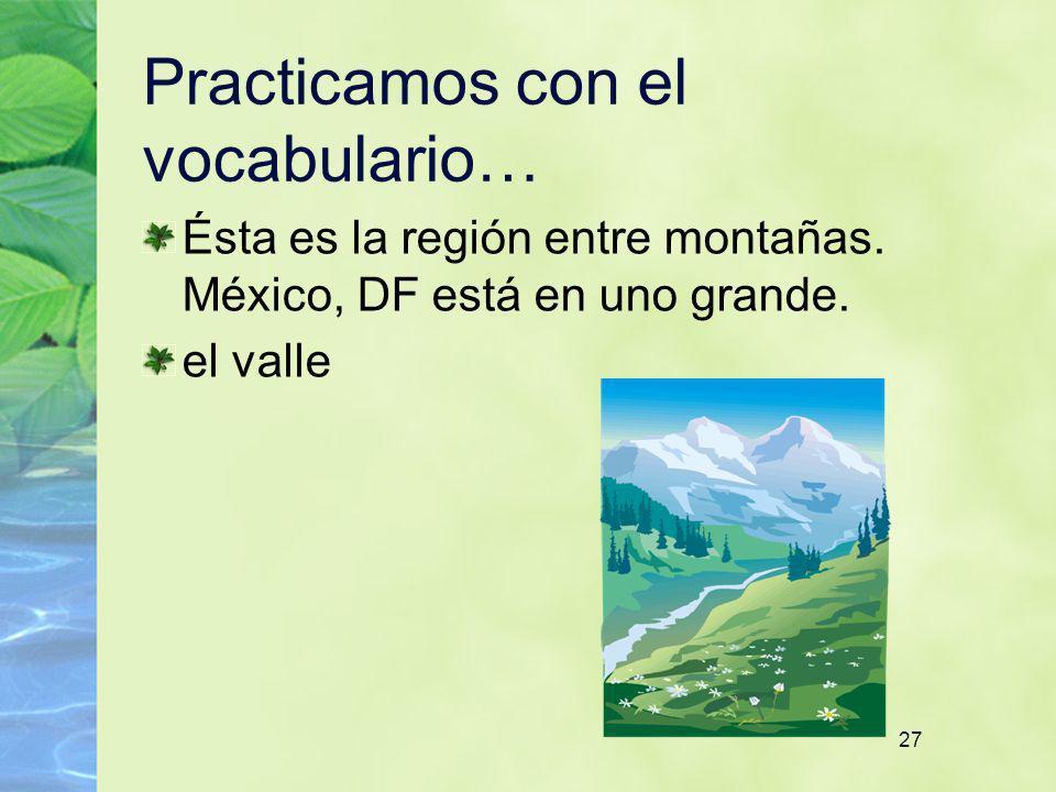 27 Practicamos con el vocabulario… Ésta es la región entre montañas. México, DF está en uno grande. el valle