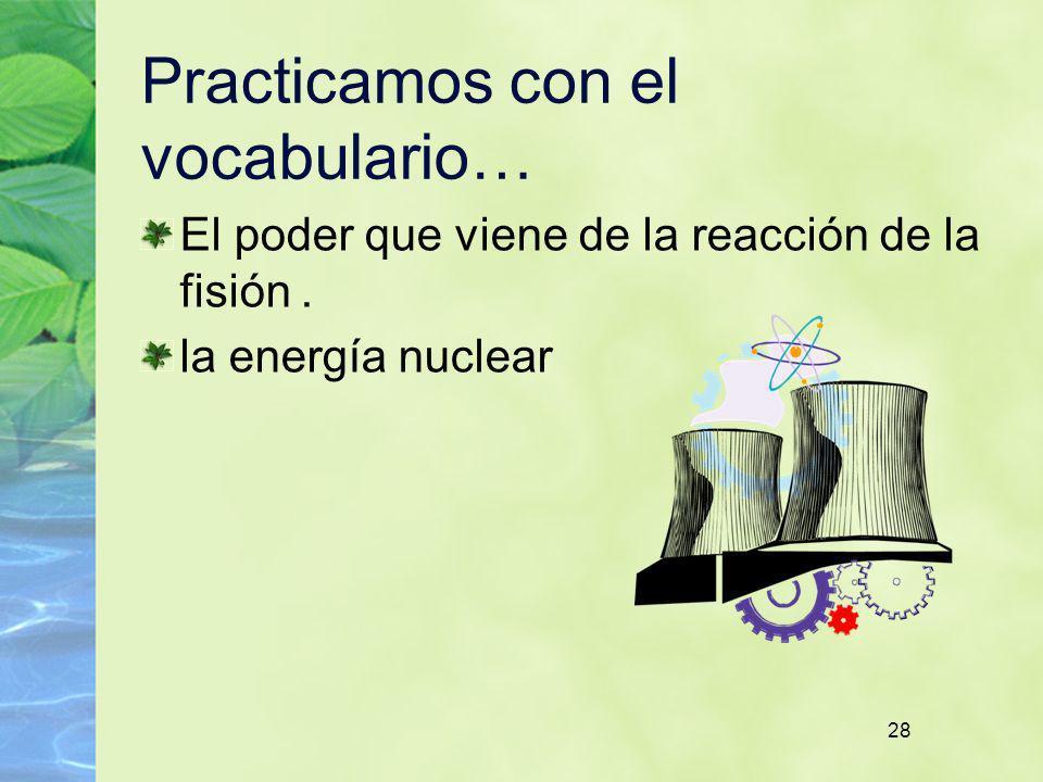 28 Practicamos con el vocabulario… El poder que viene de la reacción de la fisión. la energía nuclear