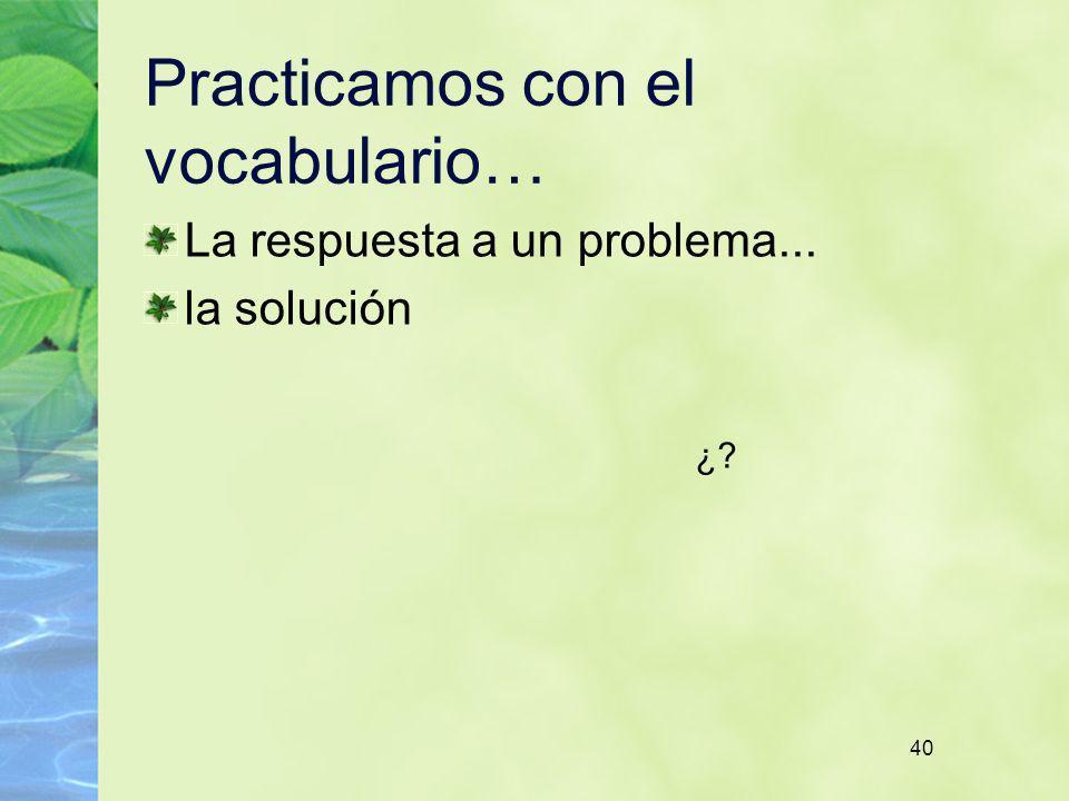 40 Practicamos con el vocabulario… La respuesta a un problema... la solución ¿?