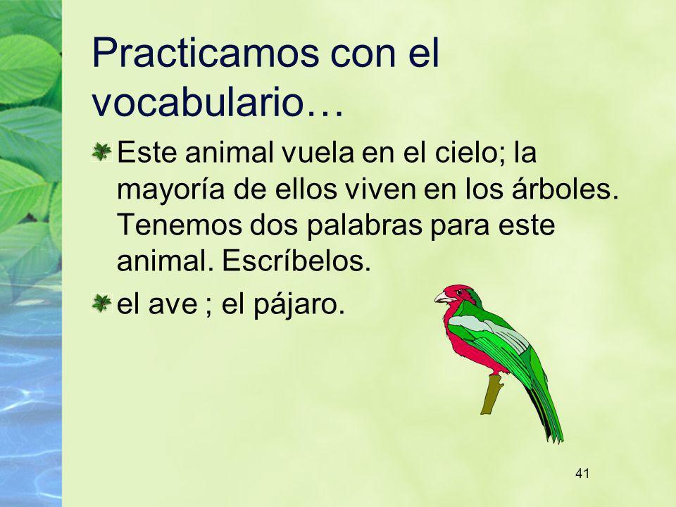 41 Practicamos con el vocabulario… Este animal vuela en el cielo; la mayoría de ellos viven en los árboles. Tenemos dos palabras para este animal. Esc