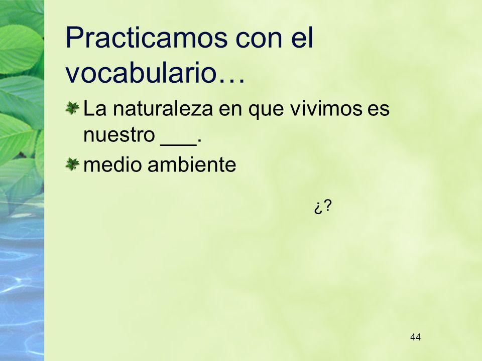 44 Practicamos con el vocabulario… La naturaleza en que vivimos es nuestro ___. medio ambiente ¿?