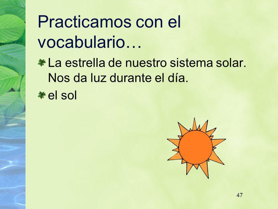 47 Practicamos con el vocabulario… La estrella de nuestro sistema solar. Nos da luz durante el día. el sol