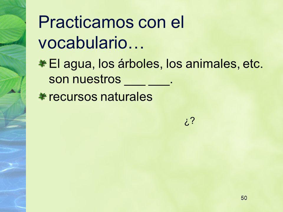 50 Practicamos con el vocabulario… El agua, los árboles, los animales, etc. son nuestros ___ ___. recursos naturales ¿?