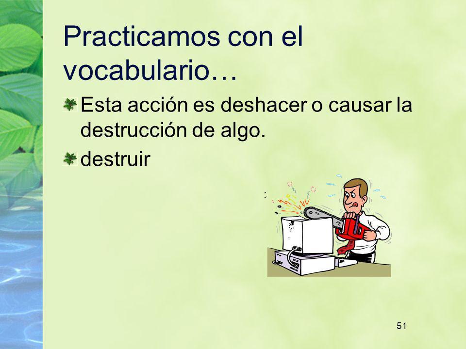 51 Practicamos con el vocabulario… Esta acción es deshacer o causar la destrucción de algo. destruir