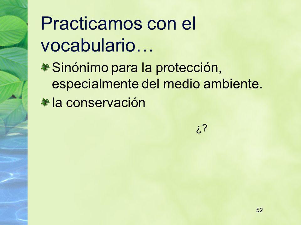 52 Practicamos con el vocabulario… Sinónimo para la protección, especialmente del medio ambiente. la conservación ¿?