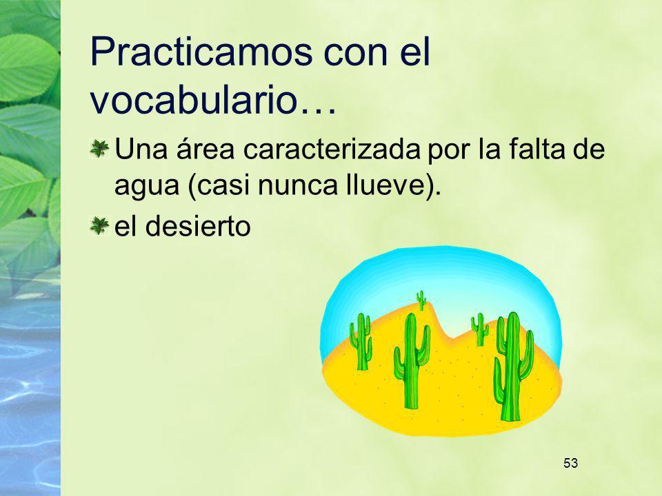 53 Practicamos con el vocabulario… Una área caracterizada por la falta de agua (casi nunca llueve). el desierto