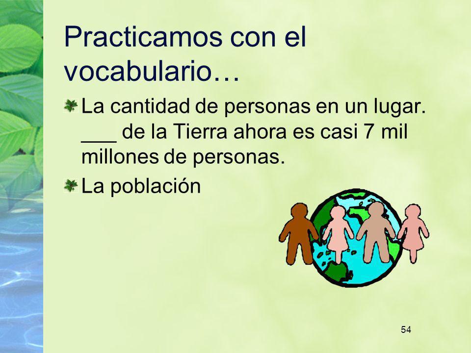54 Practicamos con el vocabulario… La cantidad de personas en un lugar. ___ de la Tierra ahora es casi 7 mil millones de personas. La población