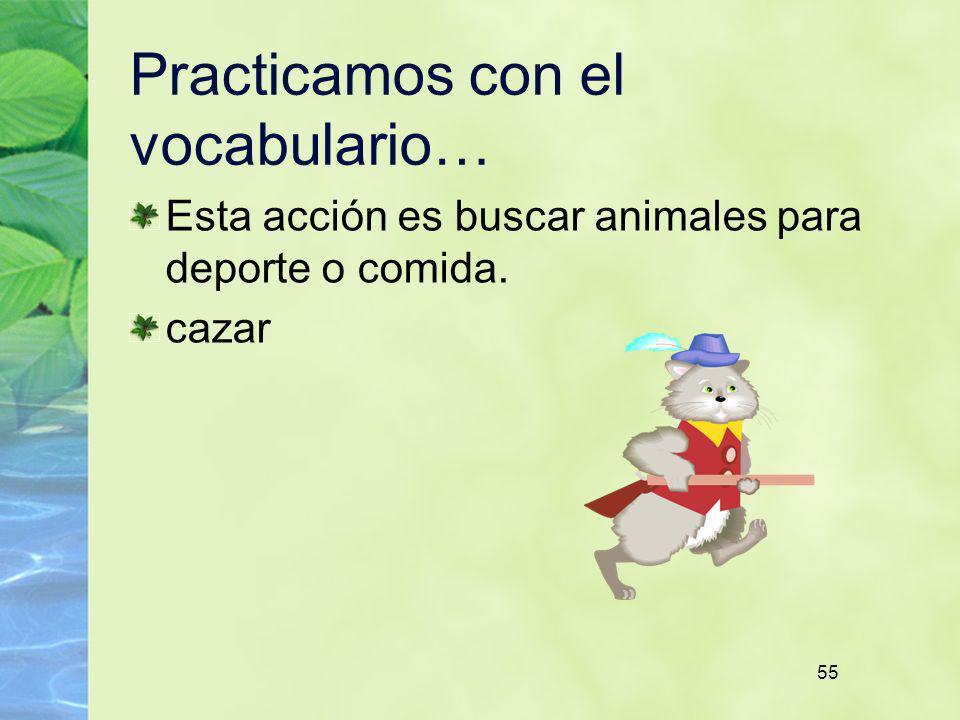 55 Practicamos con el vocabulario… Esta acción es buscar animales para deporte o comida. cazar