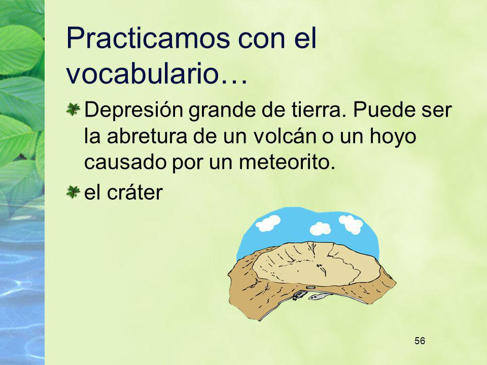 56 Practicamos con el vocabulario… Depresión grande de tierra. Puede ser la abretura de un volcán o un hoyo causado por un meteorito. el cráter
