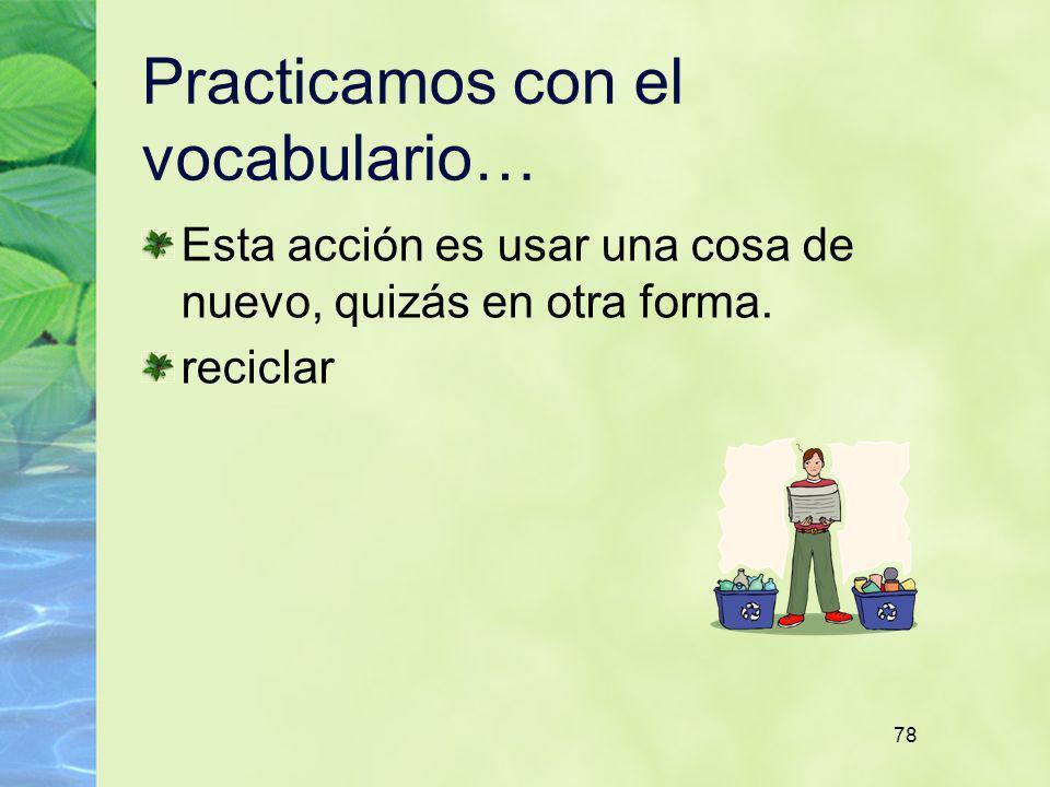 78 Practicamos con el vocabulario… Esta acción es usar una cosa de nuevo, quizás en otra forma. reciclar