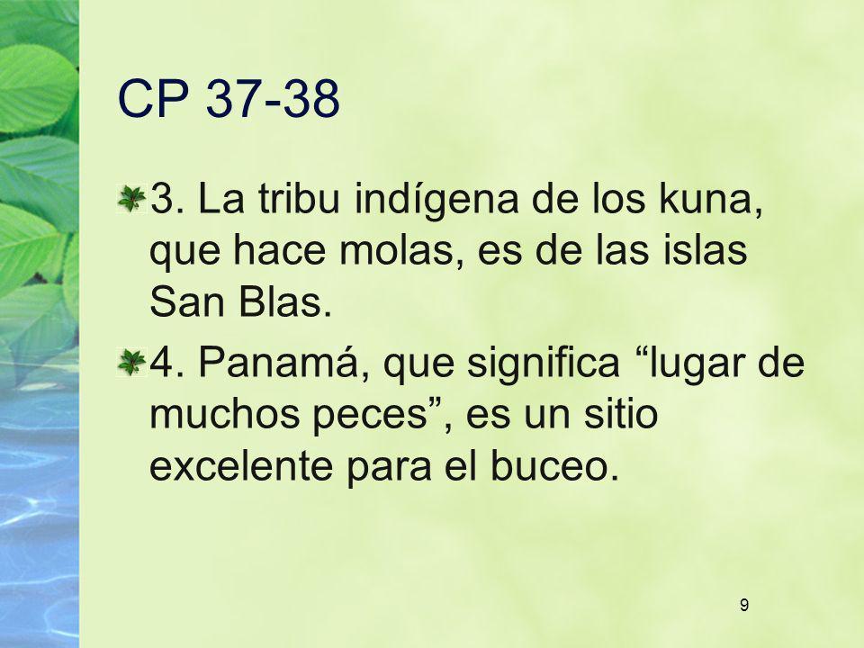 9 CP 37-38 3. La tribu indígena de los kuna, que hace molas, es de las islas San Blas. 4. Panamá, que significa lugar de muchos peces, es un sitio exc