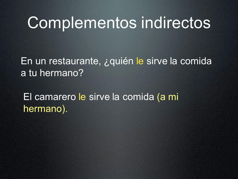 Complementos indirectos En un restaurante, ¿quién le sirve la comida a tu hermano.