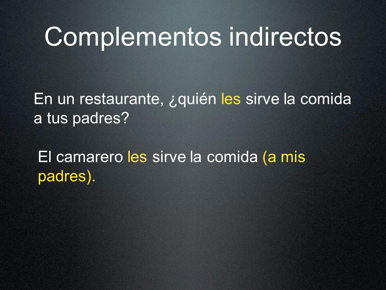 Complementos indirectos En un restaurante, ¿quién les sirve la comida a tus padres.