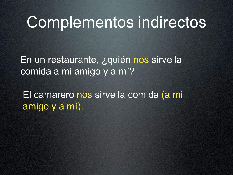 Complementos indirectos En un restaurante, ¿quién nos sirve la comida a mi amigo y a mí.