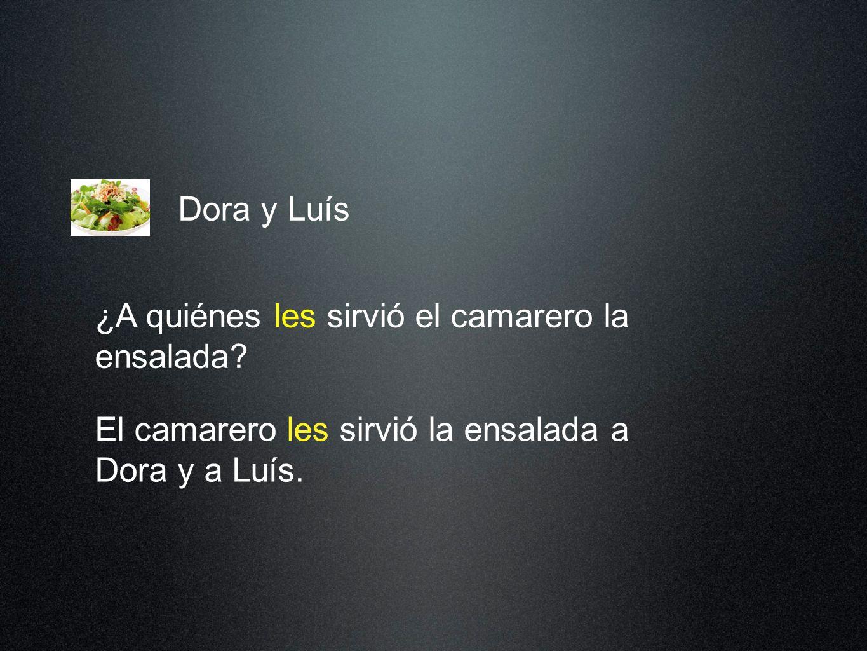 Dora y Luís El camarero les sirvió la ensalada a Dora y a Luís.