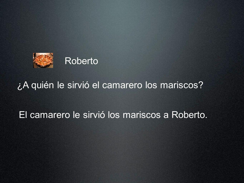 Roberto El camarero le sirvió los mariscos a Roberto. ¿A quién le sirvió el camarero los mariscos?