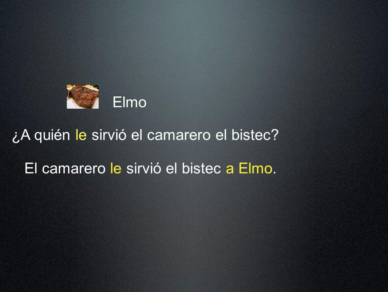 Elmo El camarero le sirvió el bistec a Elmo. ¿A quién le sirvió el camarero el bistec?