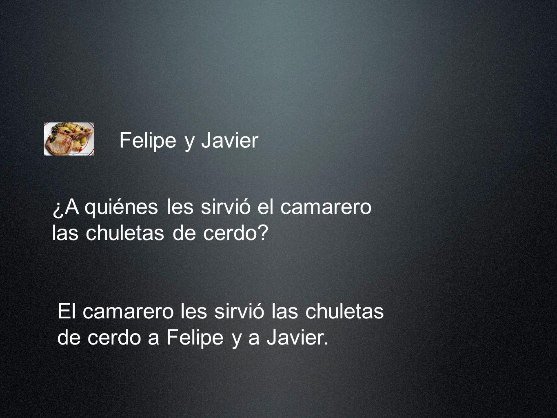 Felipe y Javier El camarero les sirvió las chuletas de cerdo a Felipe y a Javier.